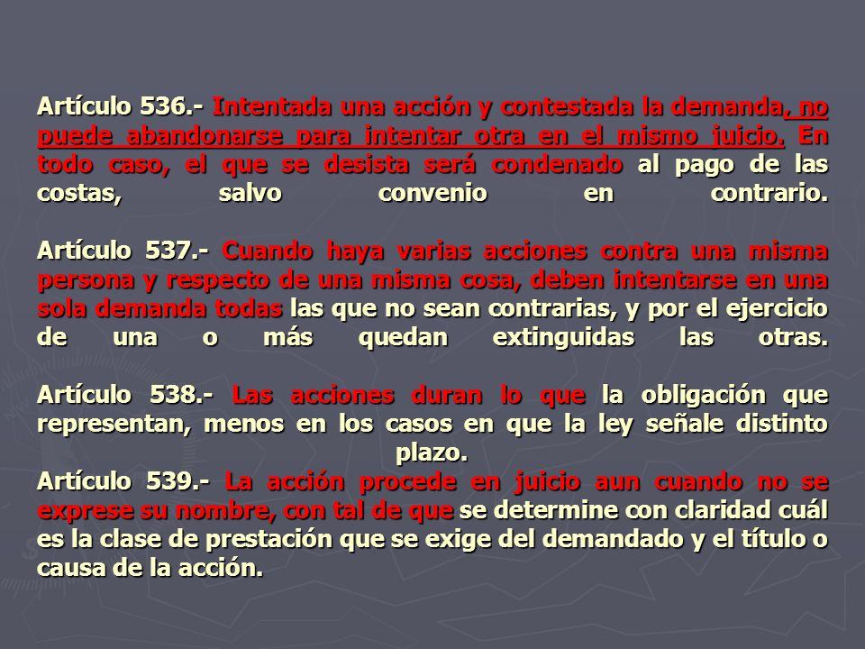 Artículo 536.- Intentada una acción y contestada la demanda, no puede abandonarse para intentar otra en el mismo juicio.