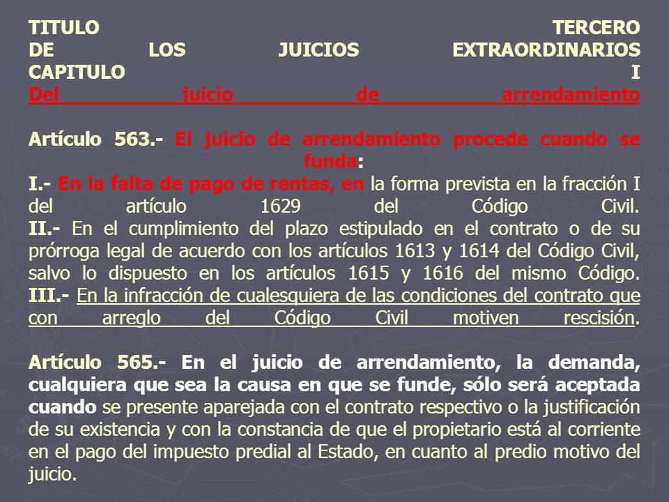 TITULO TERCERO DE LOS JUICIOS EXTRAORDINARIOS CAPITULO I Del juicio de arrendamiento Artículo 563.- El juicio de arrendamiento procede cuando se funda: I.- En la falta de pago de rentas, en la forma prevista en la fracción I del artículo 1629 del Código Civil.