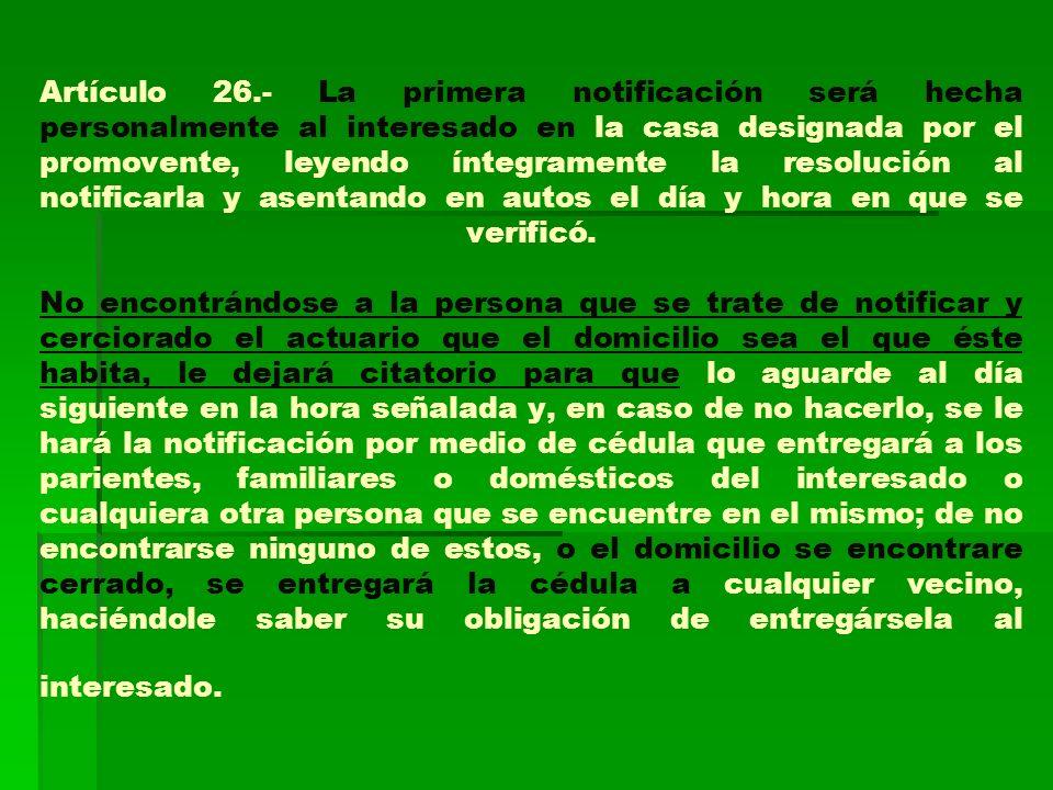 Artículo 26.- La primera notificación será hecha personalmente al interesado en la casa designada por el promovente, leyendo íntegramente la resolución al notificarla y asentando en autos el día y hora en que se verificó.