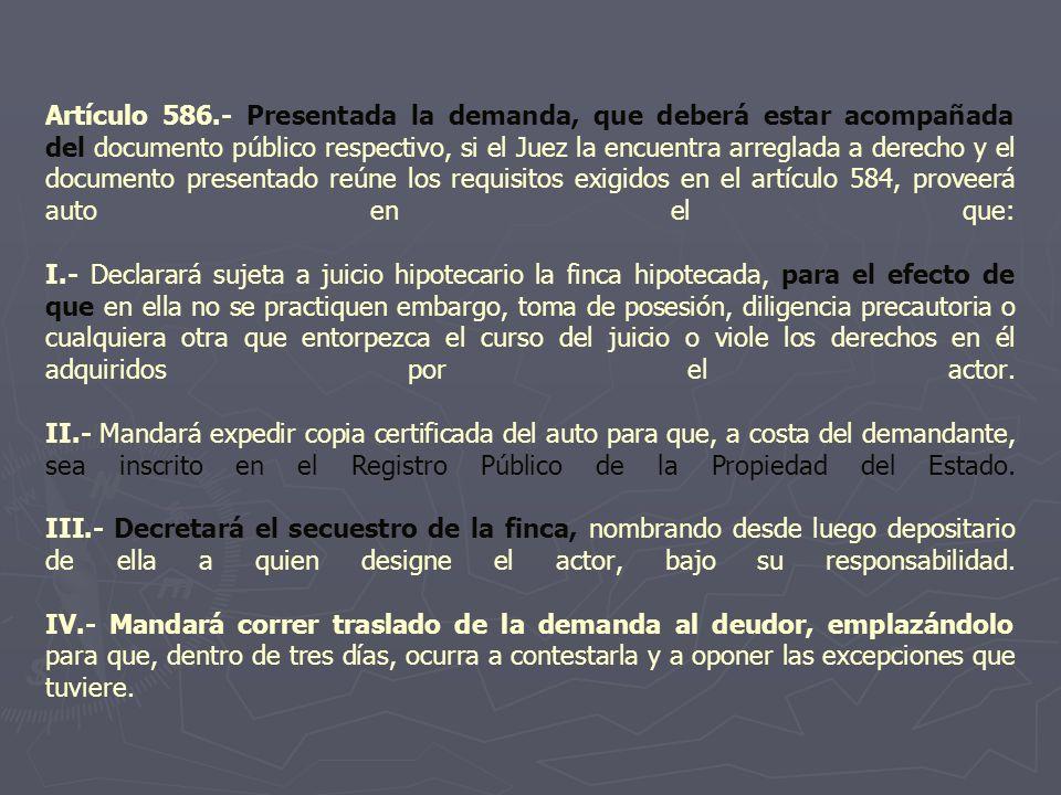 Artículo 586.- Presentada la demanda, que deberá estar acompañada del documento público respectivo, si el Juez la encuentra arreglada a derecho y el documento presentado reúne los requisitos exigidos en el artículo 584, proveerá auto en el que: I.- Declarará sujeta a juicio hipotecario la finca hipotecada, para el efecto de que en ella no se practiquen embargo, toma de posesión, diligencia precautoria o cualquiera otra que entorpezca el curso del juicio o viole los derechos en él adquiridos por el actor.