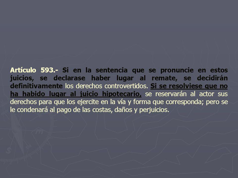 Artículo 593.- Si en la sentencia que se pronuncie en estos juicios, se declarase haber lugar al remate, se decidirán definitivamente los derechos controvertidos.