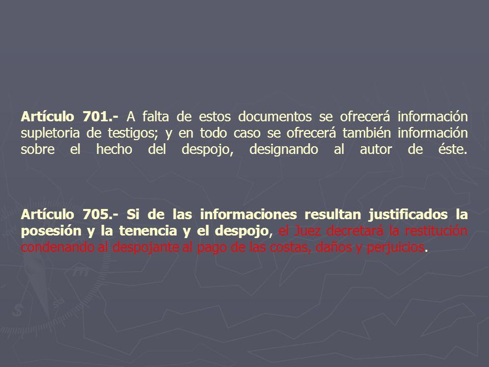 Artículo 701.- A falta de estos documentos se ofrecerá información supletoria de testigos; y en todo caso se ofrecerá también información sobre el hecho del despojo, designando al autor de éste.