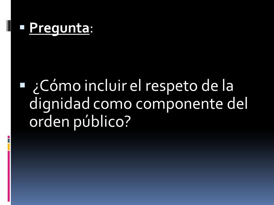 Pregunta: ¿Cómo incluir el respeto de la dignidad como componente del orden público