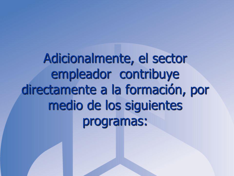 Adicionalmente, el sector empleador contribuye directamente a la formación, por medio de los siguientes programas: