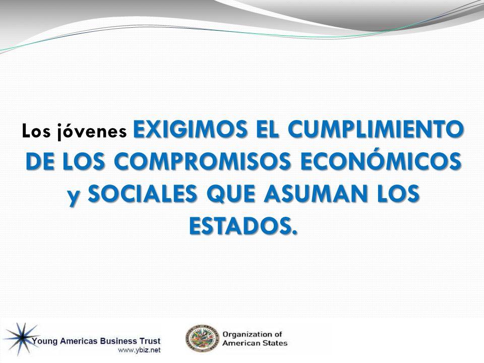 Los jóvenes EXIGIMOS EL CUMPLIMIENTO DE LOS COMPROMISOS ECONÓMICOS y SOCIALES QUE ASUMAN LOS ESTADOS.