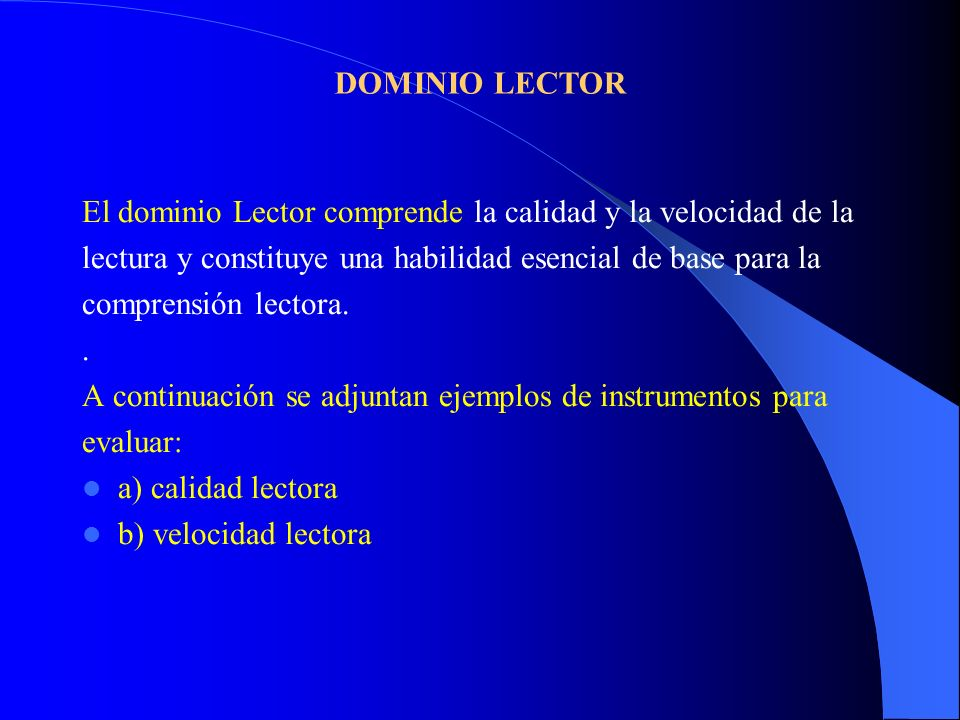 DOMINIO LECTOR El dominio Lector comprende la calidad y la velocidad de la. lectura y constituye una habilidad esencial de base para la.