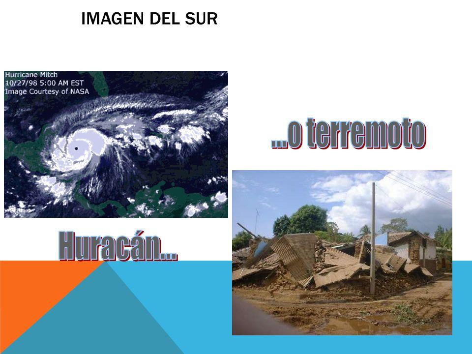 ...o terremoto Huracán... IMAGEN DEL SUR ¿QUÉ IMAGEN MUESTRAN DEL SUR