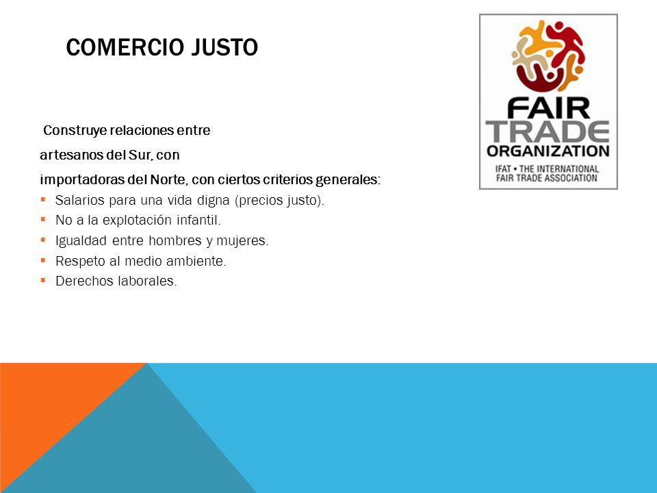 COMERCIO JUSTO Construye relaciones entre artesanos del Sur, con