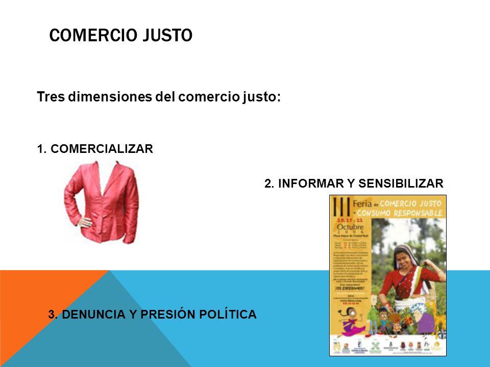 COMERCIO JUSTO Tres dimensiones del comercio justo: 1. COMERCIALIZAR