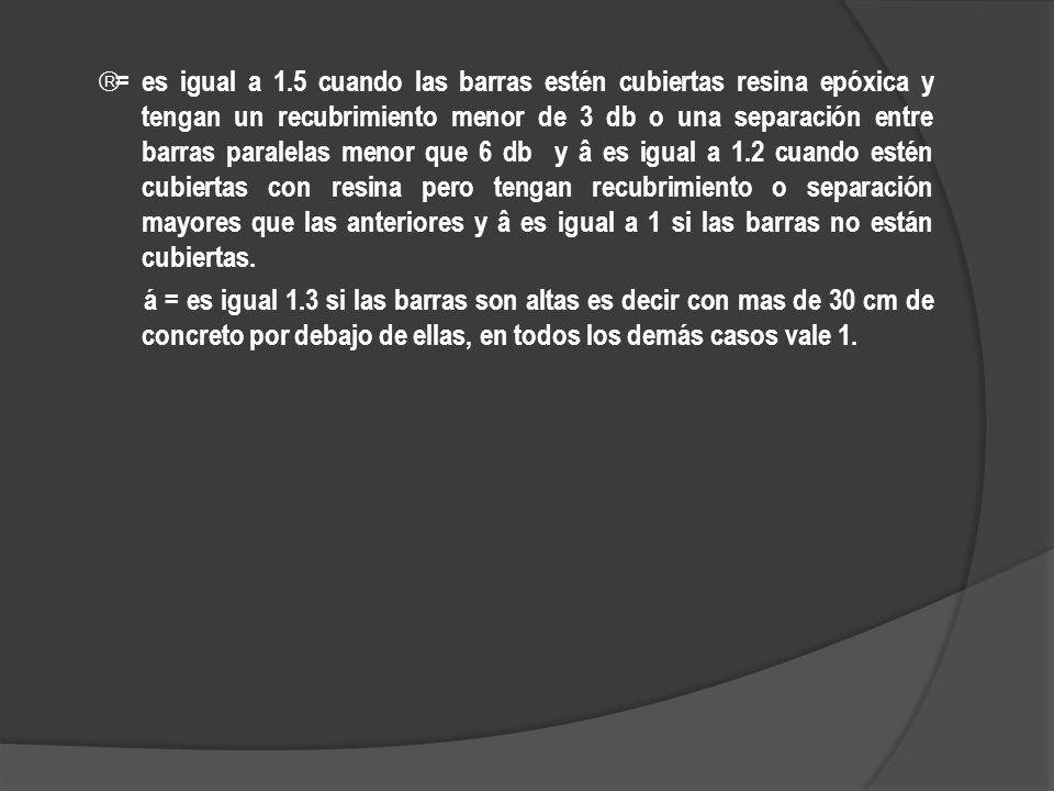 â= es igual a 1.5 cuando las barras estén cubiertas resina epóxica y tengan un recubrimiento menor de 3 db o una separación entre barras paralelas menor que 6 db y â es igual a 1.2 cuando estén cubiertas con resina pero tengan recubrimiento o separación mayores que las anteriores y â es igual a 1 si las barras no están cubiertas.