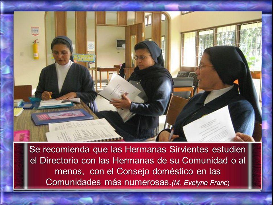 Se recomienda que las Hermanas Sirvientes estudien el Directorio con las Hermanas de su Comunidad o al menos, con el Consejo doméstico en las Comunidades más numerosas.(M.
