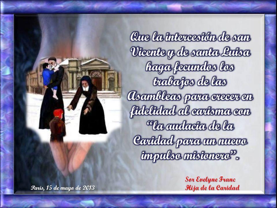 Que la intercesión de san Vicente y de santa Luisa haga fecundos los trabajos de las Asambleas para crecer en fidelidad al carisma con la audacia de la Caridad para un nuevo impulso misionero .