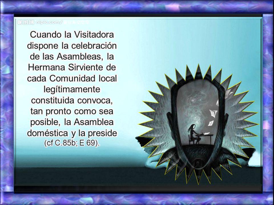 Cuando la Visitadora dispone la celebración de las Asambleas, la Hermana Sirviente de cada Comunidad local legítimamente constituida convoca, tan pronto como sea posible, la Asamblea doméstica y la preside (cf C.85b; E 69).