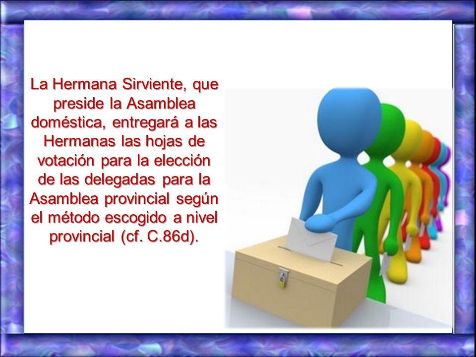 La Hermana Sirviente, que preside la Asamblea doméstica, entregará a las Hermanas las hojas de votación para la elección de las delegadas para la Asamblea provincial según el método escogido a nivel provincial (cf.