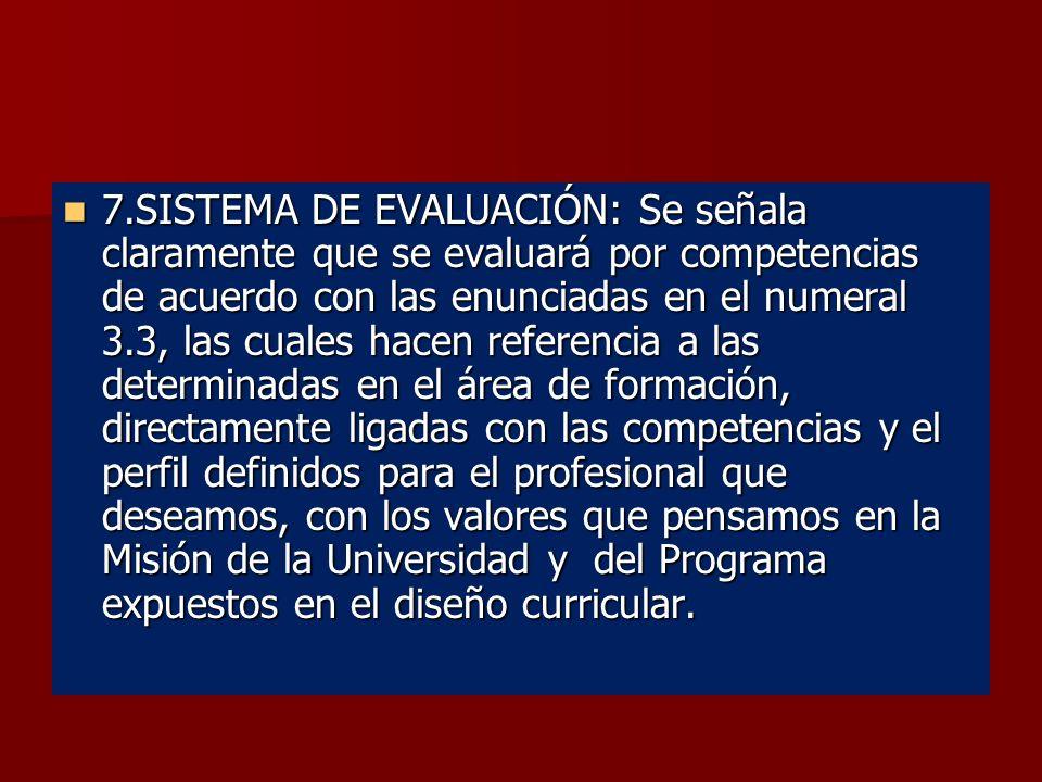 7.SISTEMA DE EVALUACIÓN: Se señala claramente que se evaluará por competencias de acuerdo con las enunciadas en el numeral 3.3, las cuales hacen referencia a las determinadas en el área de formación, directamente ligadas con las competencias y el perfil definidos para el profesional que deseamos, con los valores que pensamos en la Misión de la Universidad y del Programa expuestos en el diseño curricular.