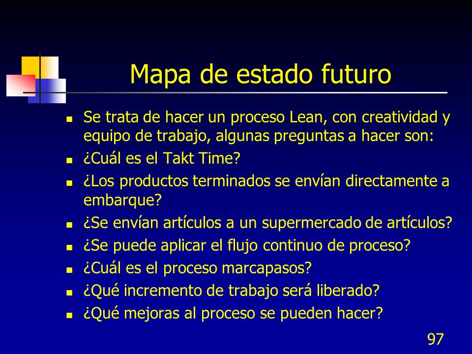 Mapa de estado futuro Se trata de hacer un proceso Lean, con creatividad y equipo de trabajo, algunas preguntas a hacer son: