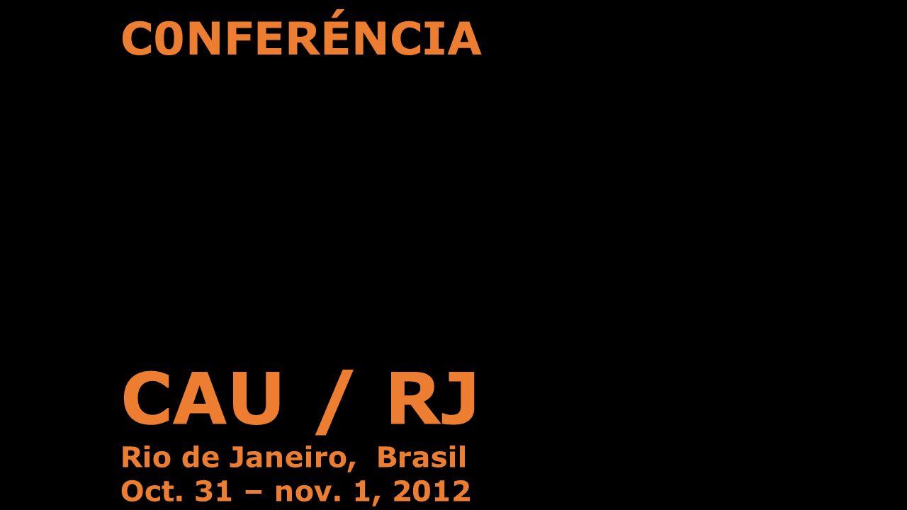 C0NFERÉNCIA CAU / RJ Rio de Janeiro, Brasil Oct. 31 – nov. 1, 2012