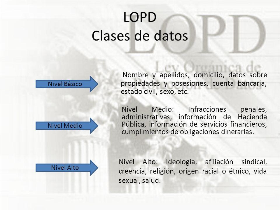 LOPD Clases de datos Nombre y apellidos, domicilio, datos sobre propiedades y posesiones, cuenta bancaria, estado civil, sexo, etc.