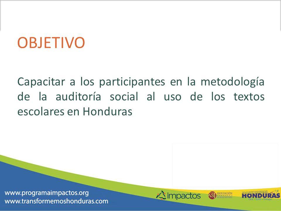 OBJETIVO Capacitar a los participantes en la metodología de la auditoría social al uso de los textos escolares en Honduras.