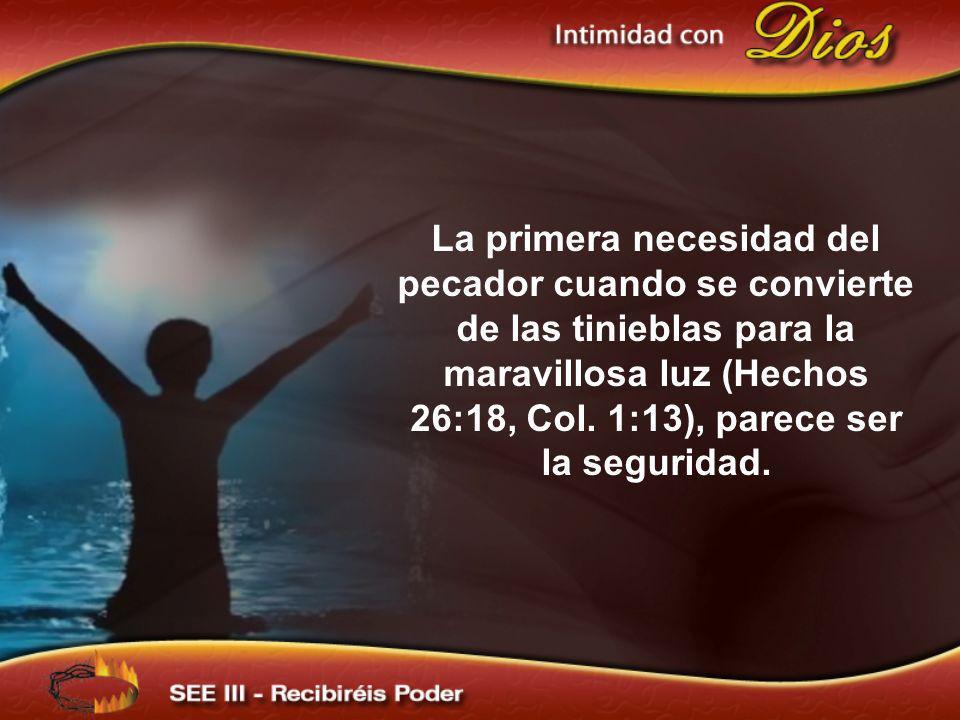 La primera necesidad del pecador cuando se convierte de las tinieblas para la maravillosa luz (Hechos 26:18, Col. 1:13), parece ser la seguridad.