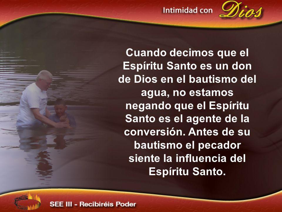 Cuando decimos que el Espíritu Santo es un don de Dios en el bautismo del agua, no estamos negando que el Espíritu Santo es el agente de la conversión. Antes de su bautismo el pecador siente la influencia del Espíritu Santo.