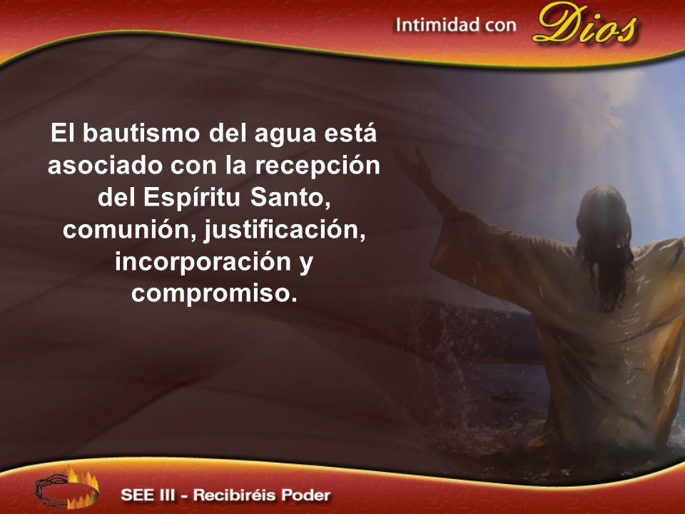 El bautismo del agua está asociado con la recepción del Espíritu Santo, comunión, justificación, incorporación y compromiso.