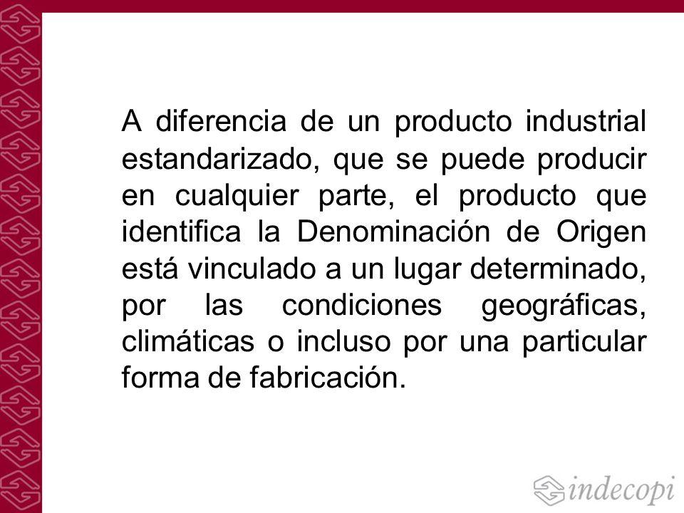A diferencia de un producto industrial estandarizado, que se puede producir en cualquier parte, el producto que identifica la Denominación de Origen está vinculado a un lugar determinado, por las condiciones geográficas, climáticas o incluso por una particular forma de fabricación.