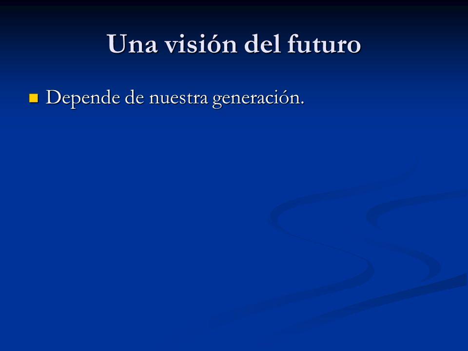 Una visión del futuro Depende de nuestra generación.