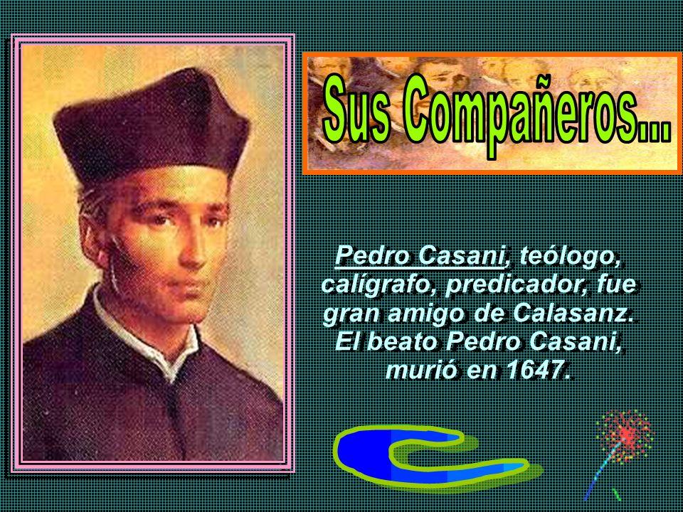 Sus Compañeros... Pedro Casani, teólogo, calígrafo, predicador, fue gran amigo de Calasanz. El beato Pedro Casani,