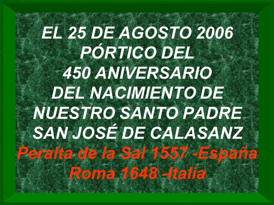 EL 25 DE AGOSTO 2006 PÓRTICO DEL 450 ANIVERSARIO DEL NACIMIENTO DE NUESTRO SANTO PADRE SAN JOSÉ DE CALASANZ Peralta de la Sal 1557 -España Roma 1648 -Italia