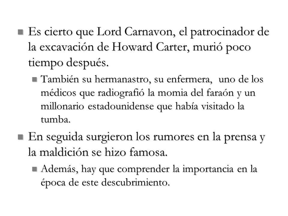 Es cierto que Lord Carnavon, el patrocinador de la excavación de Howard Carter, murió poco tiempo después.