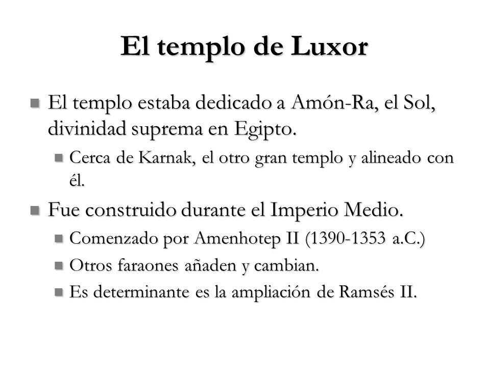 El templo de Luxor El templo estaba dedicado a Amón-Ra, el Sol, divinidad suprema en Egipto.