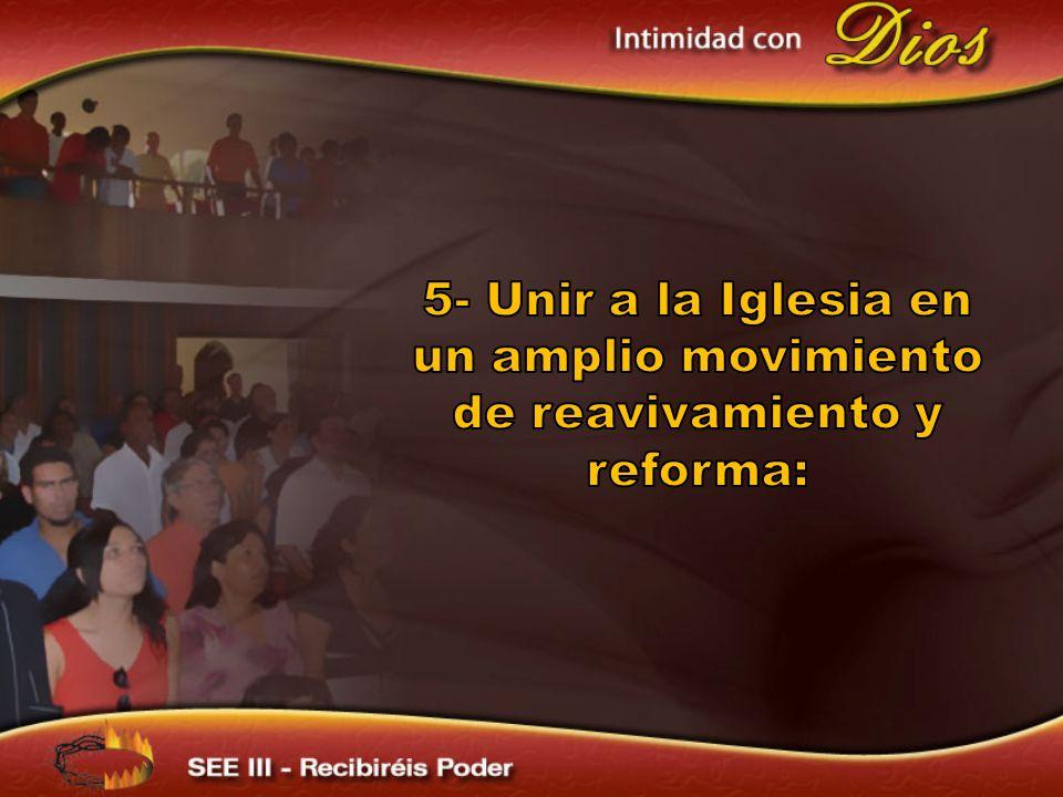 5- Unir a la Iglesia en un amplio movimiento de reavivamiento y reforma: