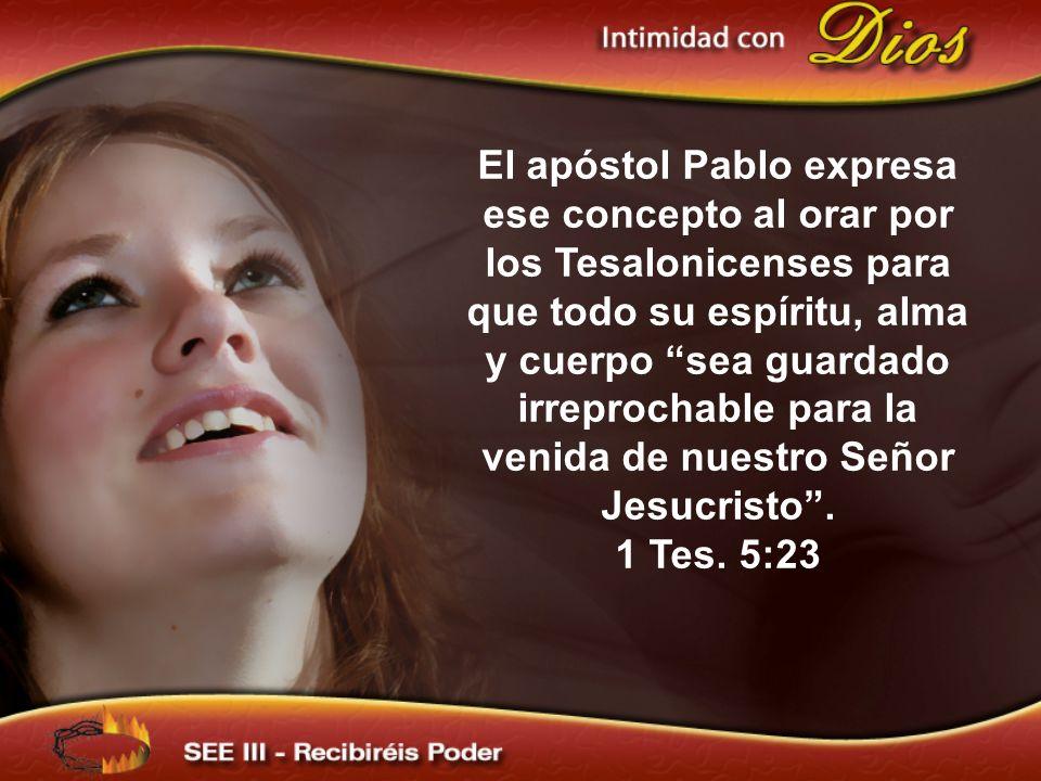 El apóstol Pablo expresa ese concepto al orar por los Tesalonicenses para que todo su espíritu, alma y cuerpo sea guardado irreprochable para la venida de nuestro Señor Jesucristo .