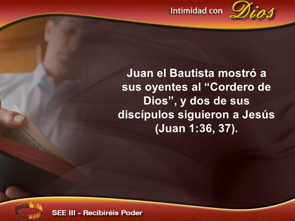 Juan el Bautista mostró a sus oyentes al Cordero de Dios , y dos de sus discípulos siguieron a Jesús (Juan 1:36, 37).