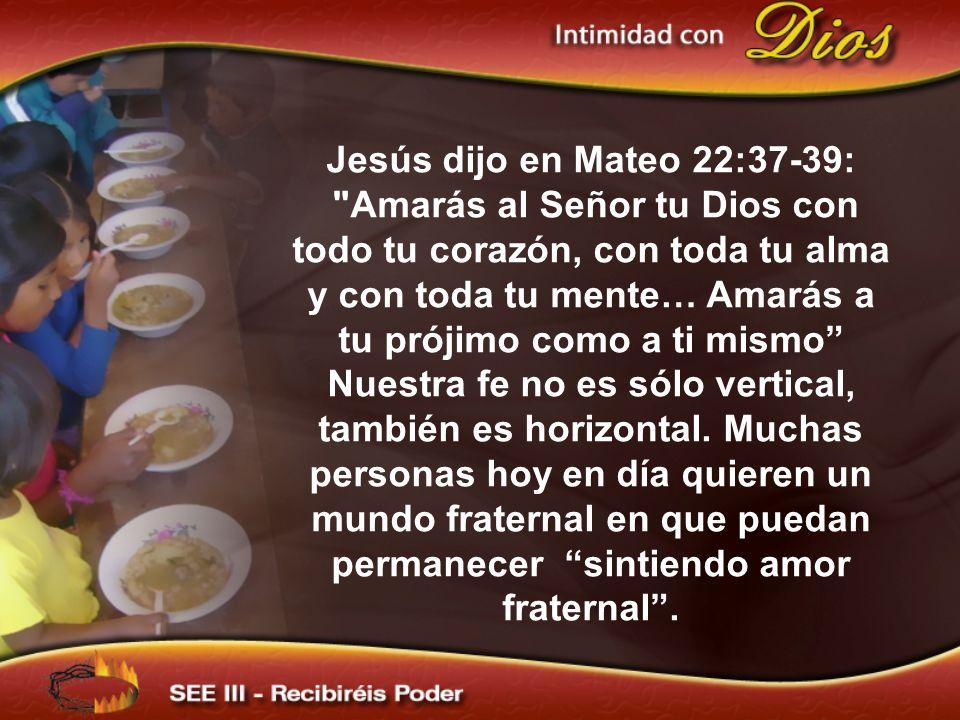 Jesús dijo en Mateo 22:37-39: Amarás al Señor tu Dios con todo tu corazón, con toda tu alma y con toda tu mente… Amarás a tu prójimo como a ti mismo Nuestra fe no es sólo vertical, también es horizontal.