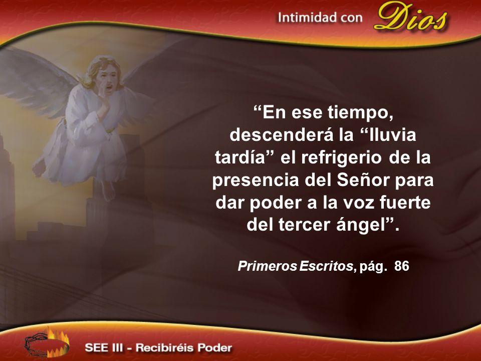 En ese tiempo, descenderá la lluvia tardía el refrigerio de la presencia del Señor para dar poder a la voz fuerte del tercer ángel .