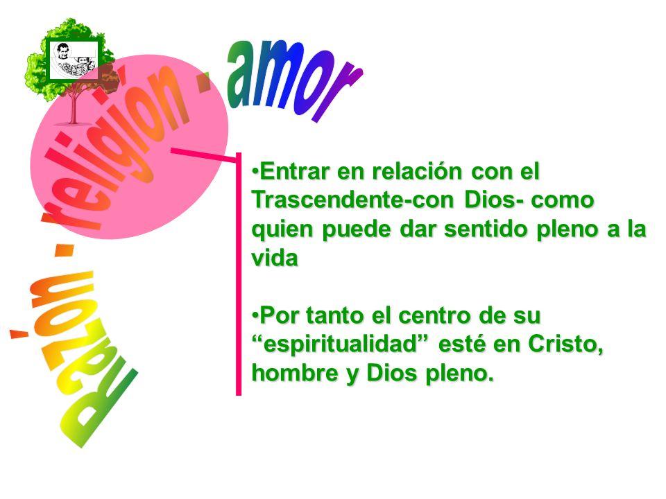 Razón - religión - amor Entrar en relación con el Trascendente-con Dios- como quien puede dar sentido pleno a la vida.