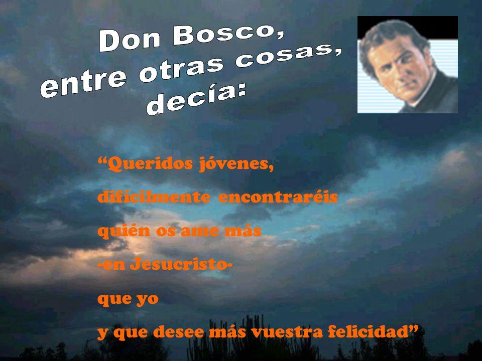 Don Bosco, entre otras cosas, decía: Queridos jóvenes, difícilmente encontraréis. quién os ame más.