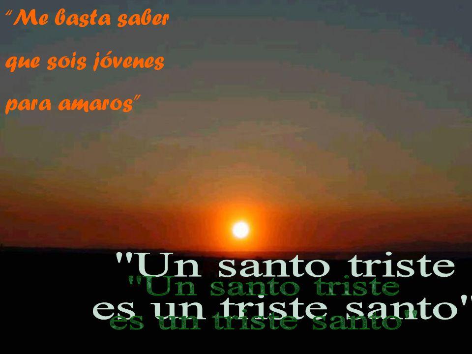 Me basta saber que sois jóvenes para amaros Un santo triste es un triste santo