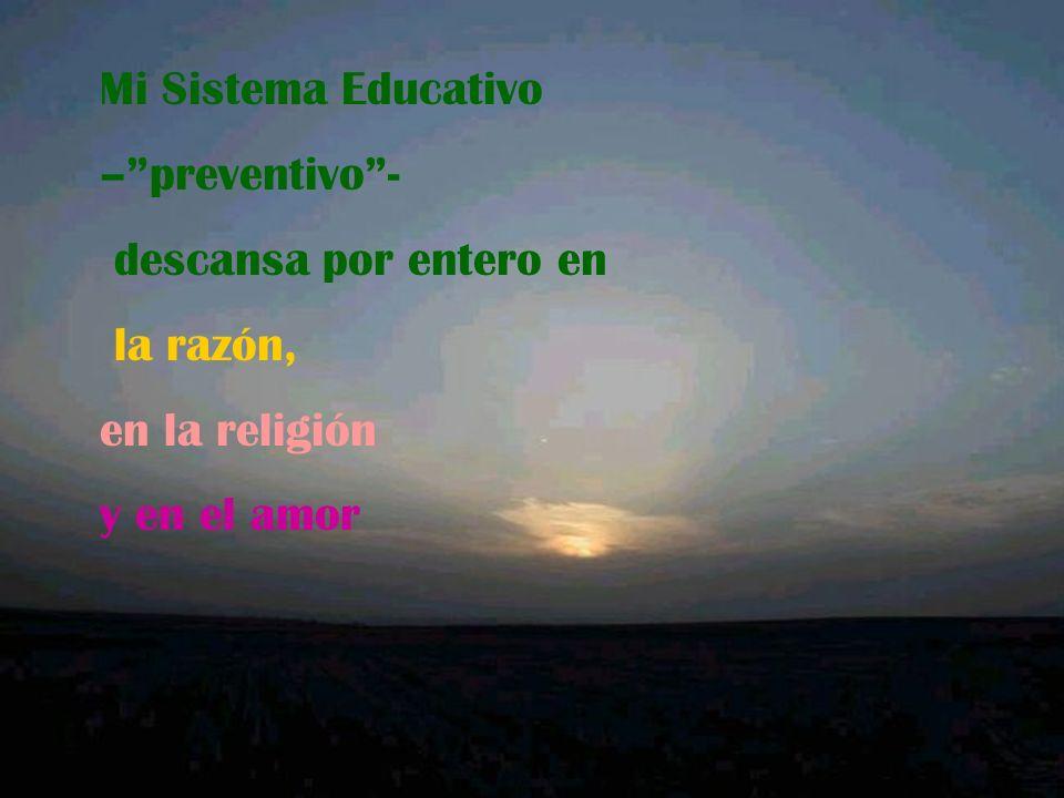 Mi Sistema Educativo – preventivo - descansa por entero en la razón, en la religión y en el amor