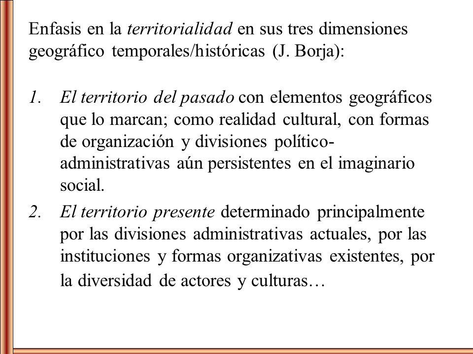 Enfasis en la territorialidad en sus tres dimensiones geográfico temporales/históricas (J. Borja):