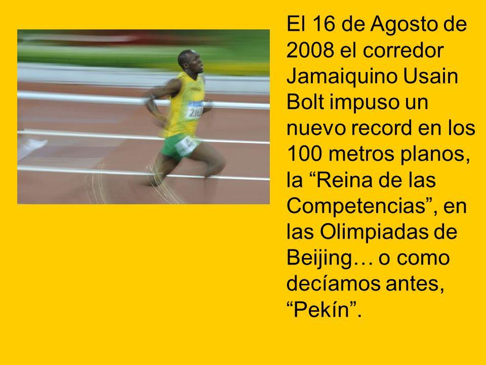 El 16 de Agosto de 2008 el corredor Jamaiquino Usain Bolt impuso un nuevo record en los 100 metros planos, la Reina de las Competencias , en las Olimpiadas de Beijing… o como decíamos antes, Pekín .