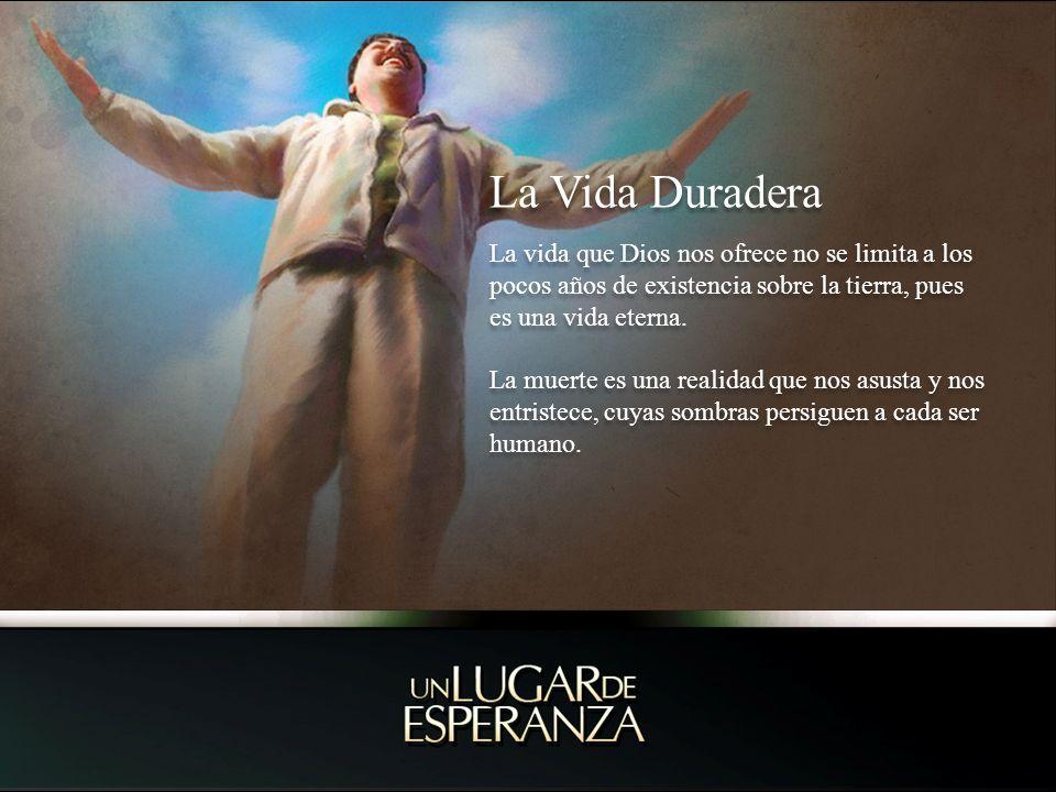 La Vida Duradera La vida que Dios nos ofrece no se limita a los pocos años de existencia sobre la tierra, pues es una vida eterna.