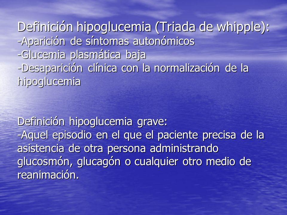 Definición hipoglucemia (Triada de whipple): -Aparición de síntomas autonómicos -Glucemia plasmática baja -Desaparición clínica con la normalización de la hipoglucemia Definición hipoglucemia grave: -Aquel episodio en el que el paciente precisa de la asistencia de otra persona administrando glucosmón, glucagón o cualquier otro medio de reanimación.