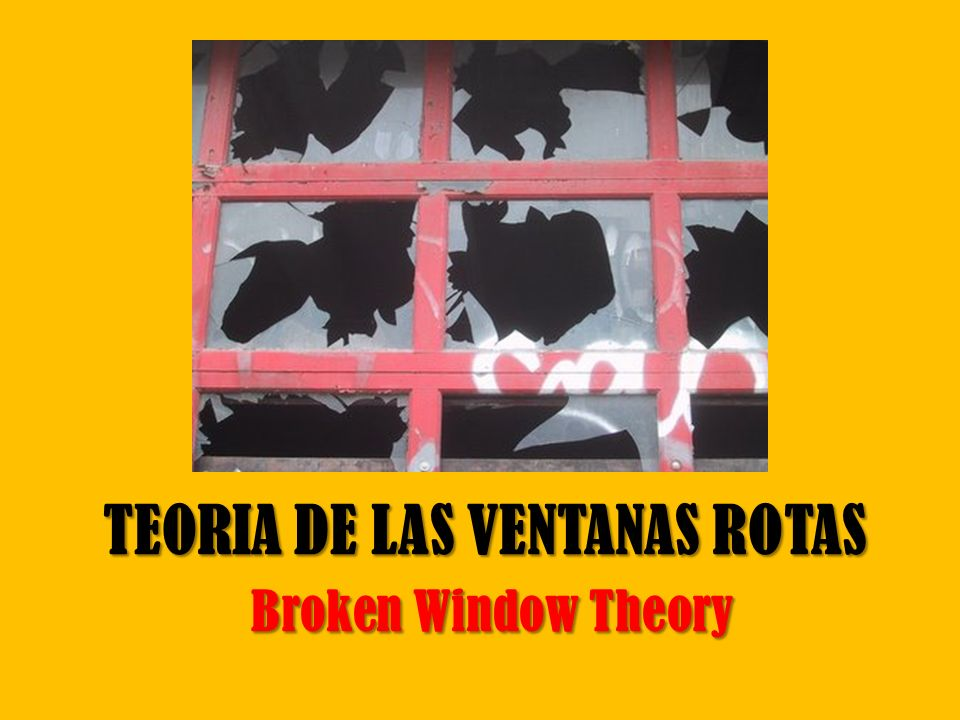 TEORIA DE LAS VENTANAS ROTAS Broken Window Theory
