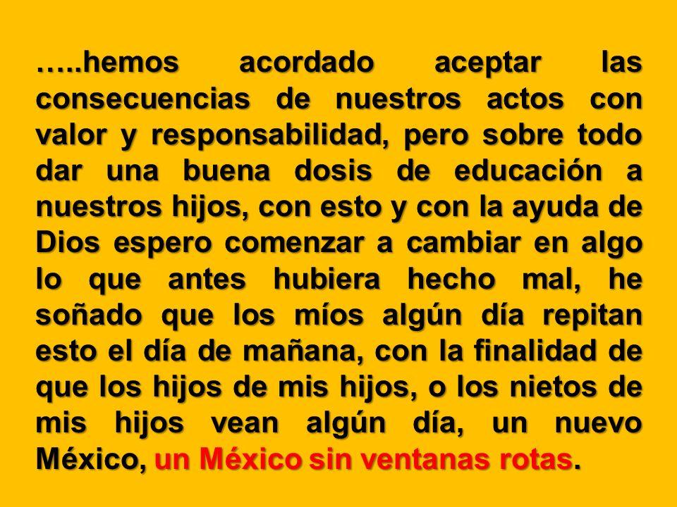 …..hemos acordado aceptar las consecuencias de nuestros actos con valor y responsabilidad, pero sobre todo dar una buena dosis de educación a nuestros hijos, con esto y con la ayuda de Dios espero comenzar a cambiar en algo lo que antes hubiera hecho mal, he soñado que los míos algún día repitan esto el día de mañana, con la finalidad de que los hijos de mis hijos, o los nietos de mis hijos vean algún día, un nuevo México, un México sin ventanas rotas.