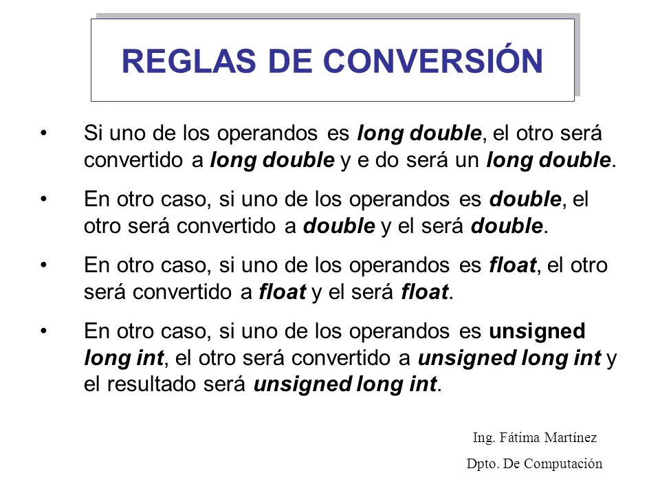 REGLAS DE CONVERSIÓN Si uno de los operandos es long double, el otro será convertido a long double y e do será un long double.