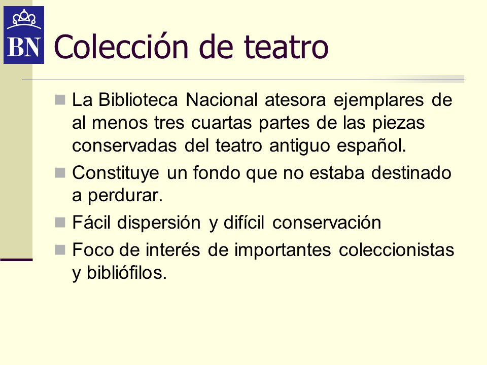 Colección de teatroLa Biblioteca Nacional atesora ejemplares de al menos tres cuartas partes de las piezas conservadas del teatro antiguo español.