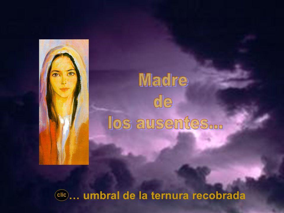 Madre de los ausentes... … umbral de la ternura recobrada clic